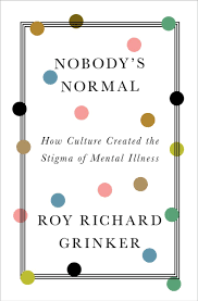 Nobody's Normal How Culture Created the Stigma of Mental Illness by Roy Richard Grinker
