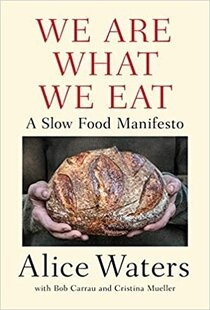 We Are What We Eat: A Slow Food Manifesto by Alice Waters